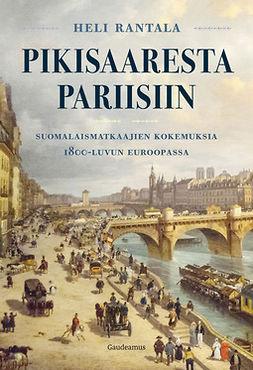Rantala, Heli - Pikisaaresta Pariisiin: Suomalaismatkaajien kokemuksia 1800-luvun Euroopassa, e-kirja