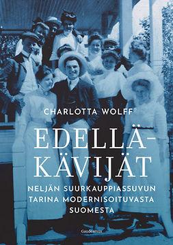 Wolff, Charlotta - Edelläkävijät: Neljän suurkauppiassuvun tarina modernisoituvasta Suomesta, e-kirja