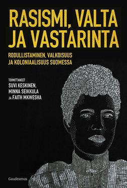 Keskinen, Suvi - Rasismi, valta ja vastarinta: Rodullistaminen, valkoisuus ja koloniaalisuus Suomessa, e-kirja