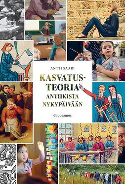 Saari, Antti - Kasvatusteoria antiikista nykypäivään, e-bok