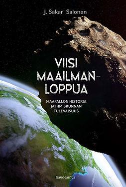 Salonen, J. Sakari - Viisi maailmanloppua: Maapallon historia ja ihmiskunnan tulevaisuus, e-kirja