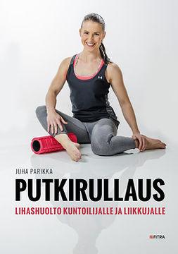 Parikka, Juha - Putkirullaus: Lihashuolto kuntoilijalle ja liikkujalle, e-kirja