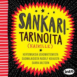 Sankaritarinoita (kaikille): Kertomuksia uskomattomista suomalaisista Rudolf Koivusta Saara Aaltoon