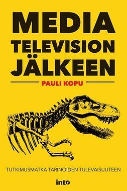 Kopu, Pauli - Media television jälkeen: Tutkimusmatka tarinoiden tulevaisuuteen, e-kirja