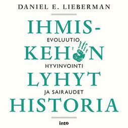 Lieberman, Daniel E. - Ihmiskehon lyhyt historia: Evoluutio, hyvinvointi ja sairaudet, äänikirja