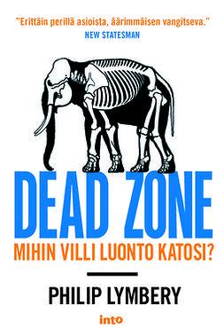Lymbery, Philip - Dead zone: Mihin villi luonto katosi?, e-kirja