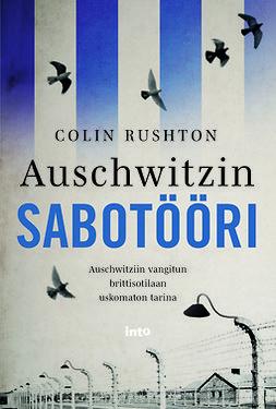 Rushton, Colin - Auschwitzin sabotööri: Auschwitziin vangitun brittisotilaan uskomaton tarina, e-kirja