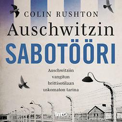 Rushton, Colin - Auschwitzin sabotööri: Auschwitziin vangitun brittisotilaan uskomaton tarina, äänikirja