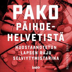 Pennanen, Anne - Pako päihdehelvetistä: Huostaanotetun lapsen raju selviytymystarina, audiobook