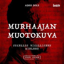 Sole, Asko - Murhaajan muotokuva: Sukellus rikolliseen mieleen, audiobook