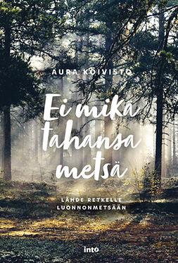 Koivisto, Aura - Ei mikä tahansa metsä: Lähde retkelle luonnonmetsään, ebook