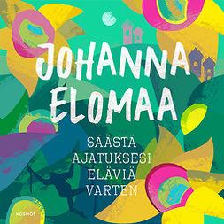 Elomaa, Johanna - Säästä ajatuksesi eläviä varten, äänikirja