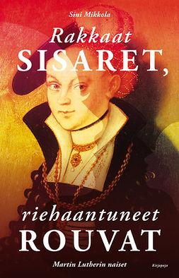 Mikkola, Sini - Rakkaat sisaret, riehaantuneet rouvat: Martin Lutherin naiset, e-bok