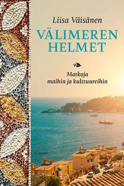 Väisänen, Liisa - Välimeren helmet: Matkoja maihin ja kulttuureihin, e-kirja