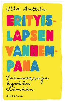 Anttila, Ulla - Erityislapsen vanhempana: Voimavaroja hyvään elämään, ebook