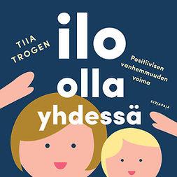 Trogen, Tiia - Ilo olla yhdessä: Positiivisen vanhemmuuden voima, äänikirja