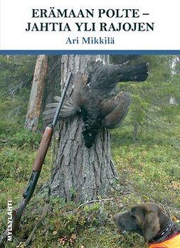 Ari, Mikkilä - Erämaan polte - Jahtia yli rajojen, e-kirja