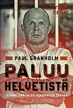Granholm, Paul - Paluu helvetistä – Kimmo Harjulan uskomaton elämä, e-bok