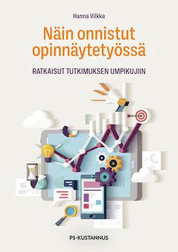 Vilkka, Hanna - Näin onnistut opinnäytetyössä: Ratkaisut tutkimuksen umpikujiin, e-kirja