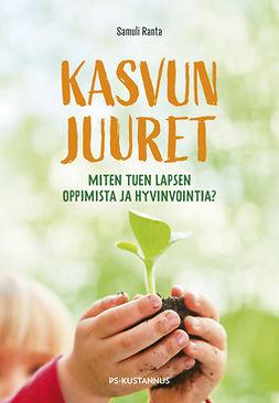 Ranta, Samuli - Kasvun juuret: Miten tuen lapsen oppimista ja hyvinvointia?, e-bok