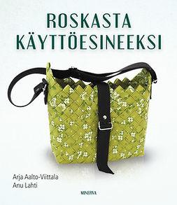 Aalto-Viittala, Arja - Roskasta käyttöesineeksi, ebook