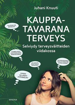 Knuuti, Juhani - Kauppatavarana terveys: Selviydy terveysväitteiden viidakossa, e-kirja