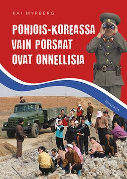 Myrberg, Kai - Pohjois-Koreassa vain porsaat ovat onnellisia, ebook