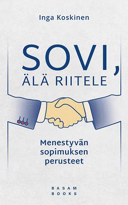 Koskinen, Inga - Sovi, älä riitele: Menestyvän sopimuksen perusteet, e-kirja