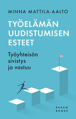 Mattila-Aalto, Minna - Työelämän uudistumisen esteet: Työyhteisön sivistys ja vastuu, e-kirja