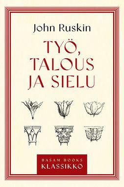 Ruskin, John - Työ, talous ja sielu, ebook