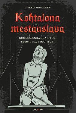 Moilanen, Mikko - Kohtalona mestauslava: Kuolemanrangaistus Suomessa 1500-1825, e-kirja