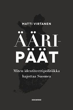 Virtanen, Matti - Ääripäät: Miten identiteettipolitiikka hajottaa Suomea, e-bok