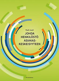 Juuti, Pauli - Johda henkilöstö asiakaskeskeisyyteen, e-kirja