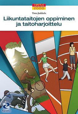 Jaakkola, Timo - Liikuntataitojen oppiminen ja taitoharjoittelu, e-kirja