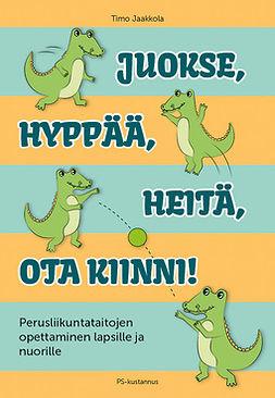 Jaakkola, Timo - Juokse, hyppää, heitä, ota kiinni!: Perusliikuntataitojen opettaminen lapsille ja nuorille, e-kirja