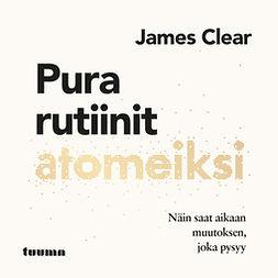 Clear, James - Pura rutiinit atomeiksi - Näin saat aikaan muutoksen, joka pysyy, äänikirja