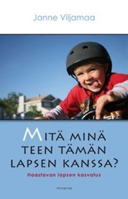 Viljamaa, Janne - Mitä minä teen tämän lapsen kanssa?: haastavan lapsen kasvatus, e-kirja