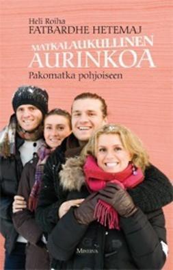 Roiha, Heli - Fatbardhe Hetemaj: Matkalaukullinen aurinkoa: Pakomatka pohjoiseen, e-kirja