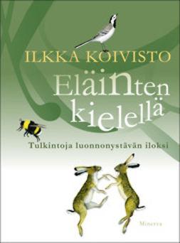 Koivisto, Ilkka - Eläinten kielellä: tulkintoja luonnonystävän iloksi, ebook
