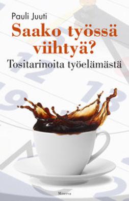 Juuti, Pauli - Saako työssä viihtyä: tositarinoita työelämästä, e-kirja
