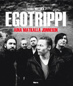 Mattila, Ilkka - Egotrippi: aina matkalla jonnekin, e-kirja