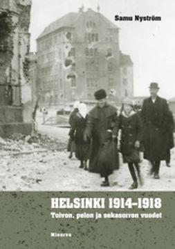 Nyström, Samu - Helsinki 1914-1918: Toivon, pelon ja sekasorron vuodet, e-bok