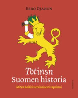 Ojanen, Eero - Totinen Suomen historia: miten kaikki varsinaisesti tapahtui, e-kirja