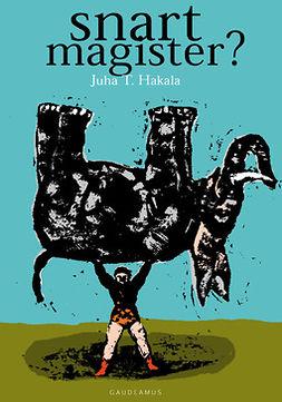 Hakala, Juha T. - Snart magister?: Guide för examensarbetet, e-kirja