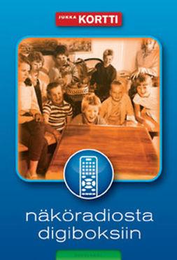 Kortti, Jukka - Näköradiosta digiboksiin: Suomalaisen television sosiokulttuurinen historia, e-kirja