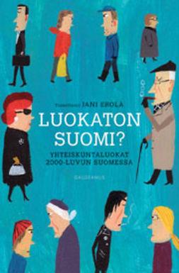 Erola, Jani - Luokaton Suomi? Yhteiskuntaluokat 2000-luvun Suomessa, e-kirja