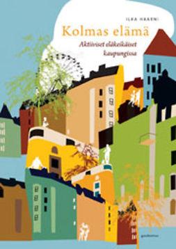 Haarni, Ilka - Kolmas elämä: Aktiiviset eläkeikäiset kaupungissa, e-kirja
