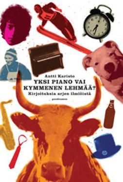 Karisto, Antti - Yksi piano vai kymmenen lehmää?: Kirjoituksia arjen ilmiöistä, e-kirja