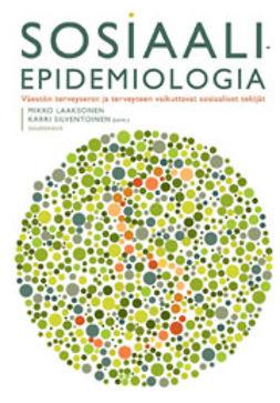 Laaksonen, Mikko - Sosiaaliepidemiologia: Väestön terveyserot ja terveyteen vaikuttavat sosiaaliset tekijät, e-kirja