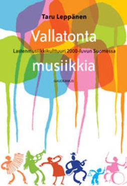 Leppänen, Taru - Vallatonta musiikkia: Lastenmusiikkikulttuuri 2000-luvun Suomessa, e-kirja